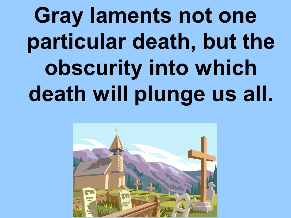 Gray laments not one particular death, but the obscurity into which death will plunge us all.