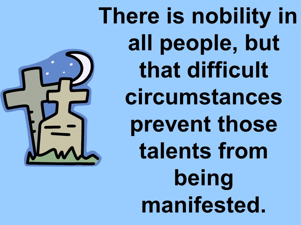 There is nobility in all people, but that difficult circumstances prevent those talents from being manifested.