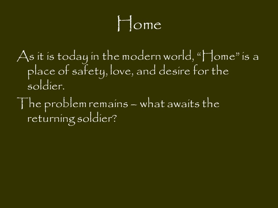 Home As it is today in the modern world, Home is a place of safety, love, and desire for the soldier.