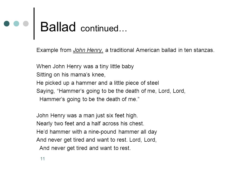 Ballad continued… Example from John Henry, a traditional American ballad in ten stanzas. When John Henry was a tiny little baby.