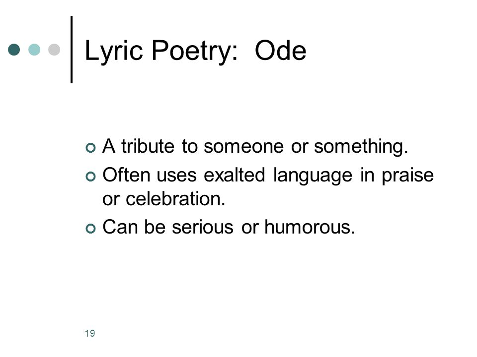 Lyric Poetry: Ode A tribute to someone or something.