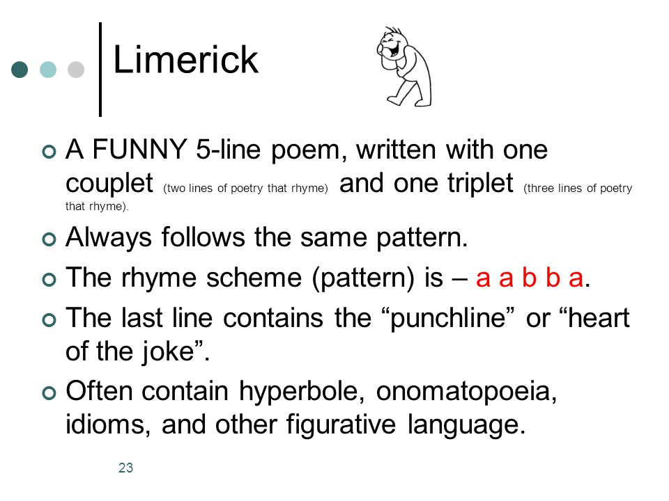 Limerick A FUNNY 5-line poem, written with one couplet (two lines of poetry that rhyme) and one triplet (three lines of poetry that rhyme).