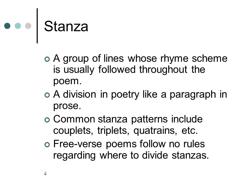Stanza A group of lines whose rhyme scheme is usually followed throughout the poem. A division in poetry like a paragraph in prose.