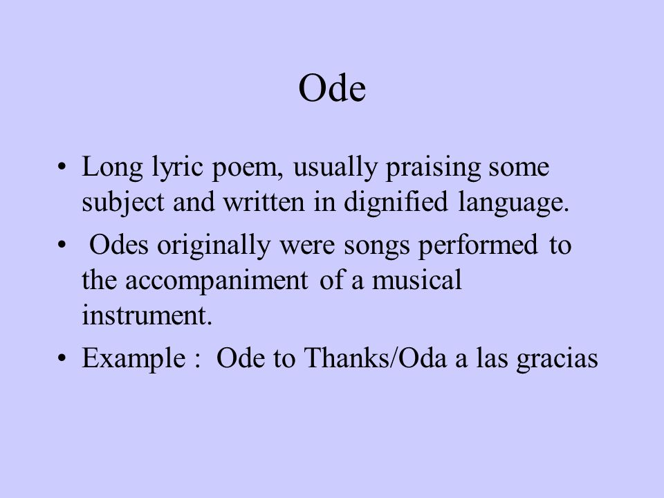 Ode Long lyric poem, usually praising some subject and written in dignified language.
