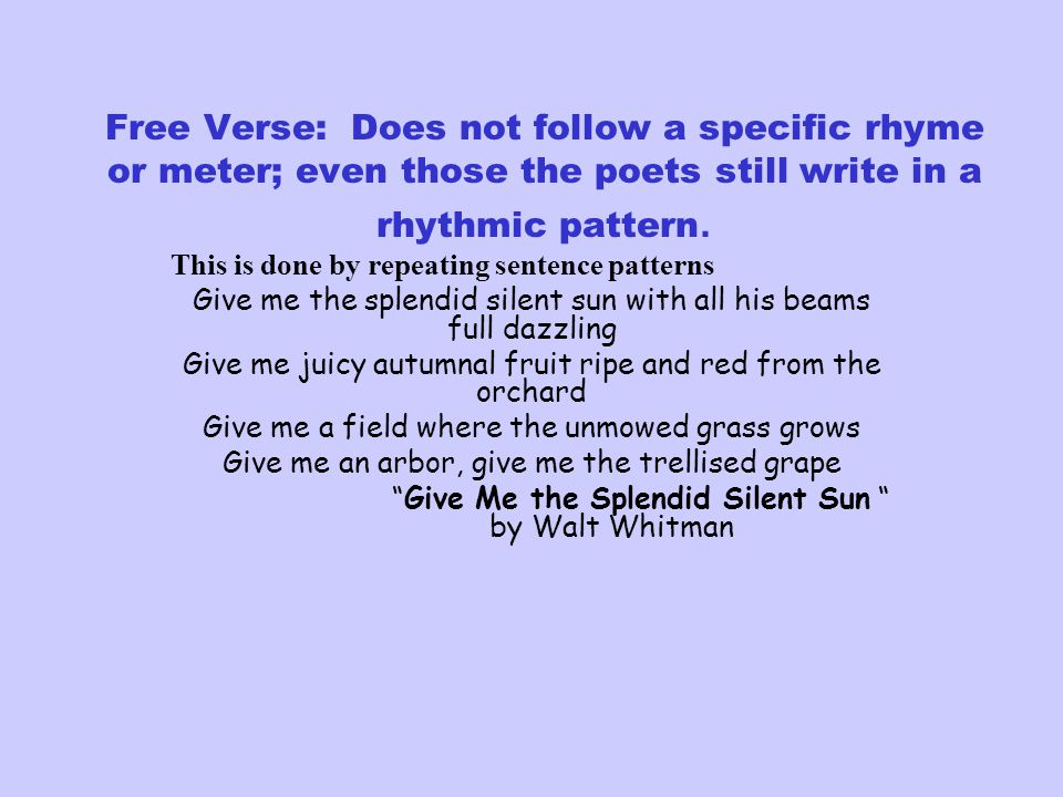 Free Verse: Does not follow a specific rhyme or meter; even those the poets still write in a rhythmic pattern.