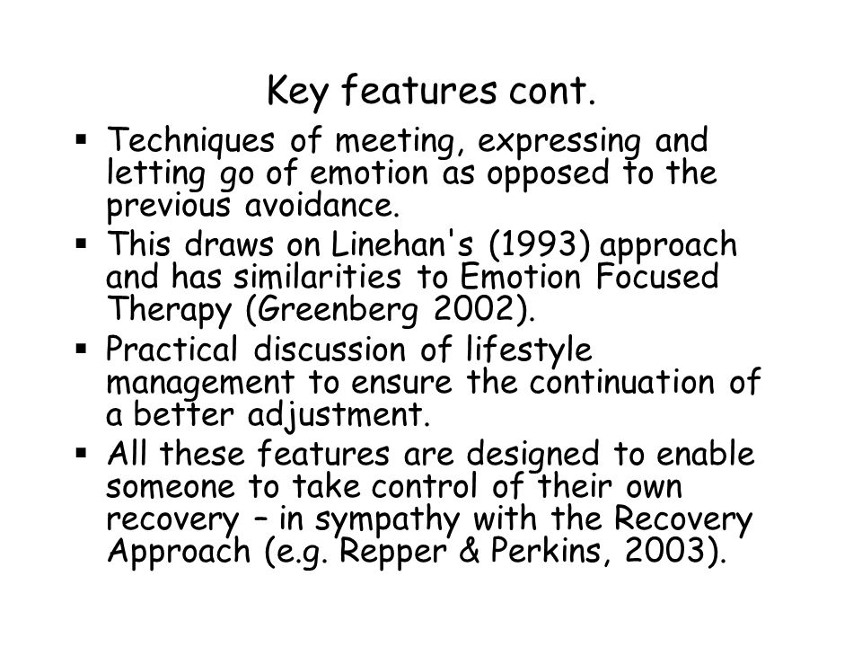 Key features cont. Techniques of meeting, expressing and letting go of emotion as opposed to the previous avoidance.