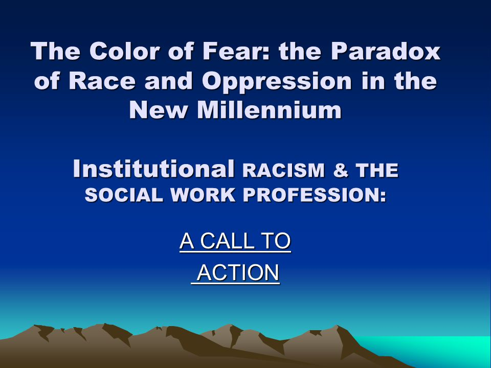 The Color of Fear: the Paradox of Race and Oppression in the New Millennium Institutional RACISM & THE SOCIAL WORK PROFESSION: