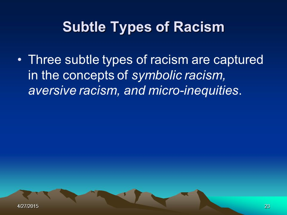 Subtle Types of Racism Three subtle types of racism are captured in the concepts of symbolic racism, aversive racism, and micro-inequities.