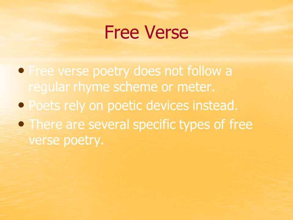 Free Verse Free verse poetry does not follow a regular rhyme scheme or meter. Poets rely on poetic devices instead.