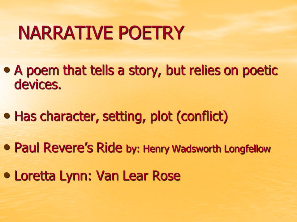 NARRATIVE POETRY A poem that tells a story, but relies on poetic devices. Has character, setting, plot (conflict)
