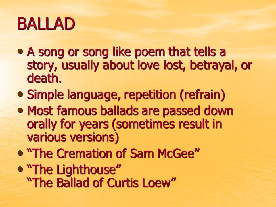 BALLAD A song or song like poem that tells a story, usually about love lost, betrayal, or death. Simple language, repetition (refrain)