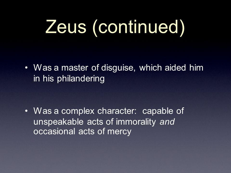 Zeus (continued) Was a master of disguise, which aided him in his philandering.