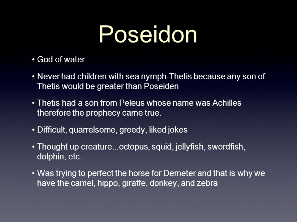 Poseidon God of water. Never had children with sea nymph-Thetis because any son of Thetis would be greater than Poseiden.