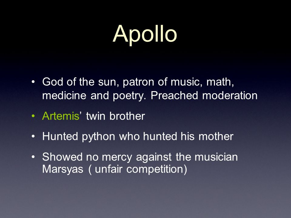 Apollo God of the sun, patron of music, math, medicine and poetry. Preached moderation. Artemis' twin brother.