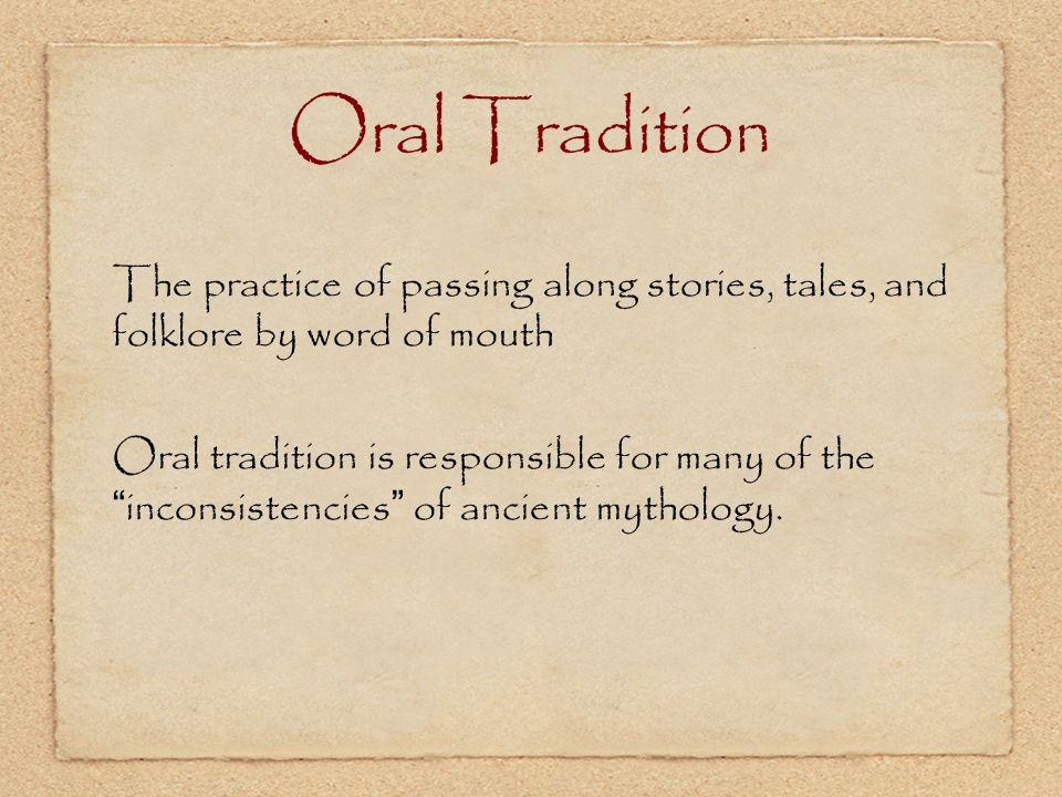 Oral Tradition The practice of passing along stories, tales, and folklore by word of mouth.