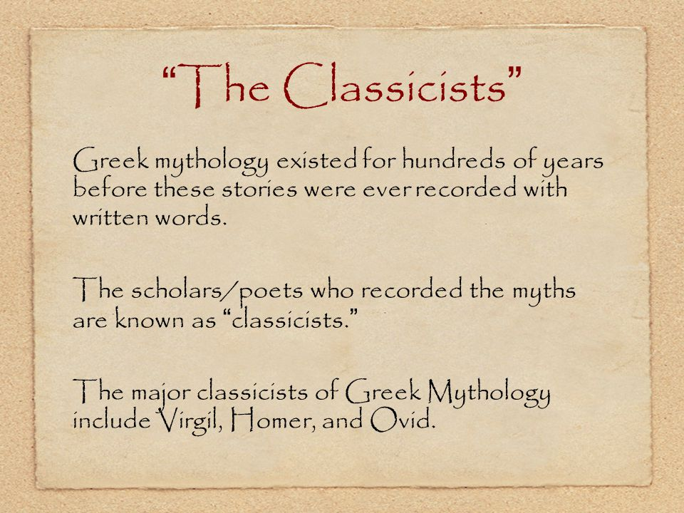 The Classicists Greek mythology existed for hundreds of years before these stories were ever recorded with written words.