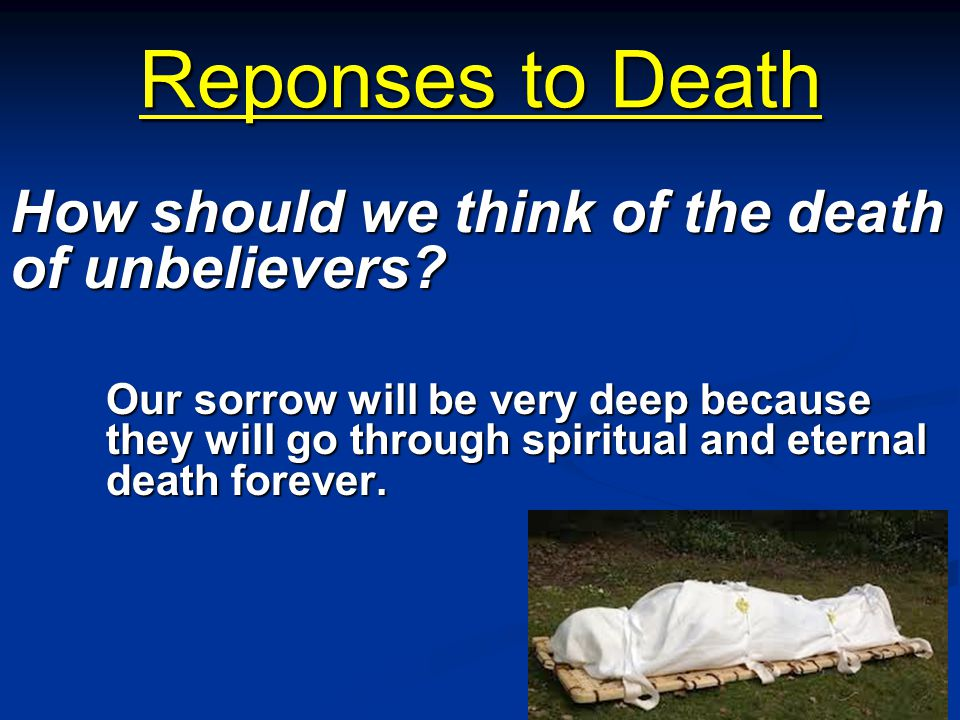 Reponses to Death How should we think of the death of unbelievers
