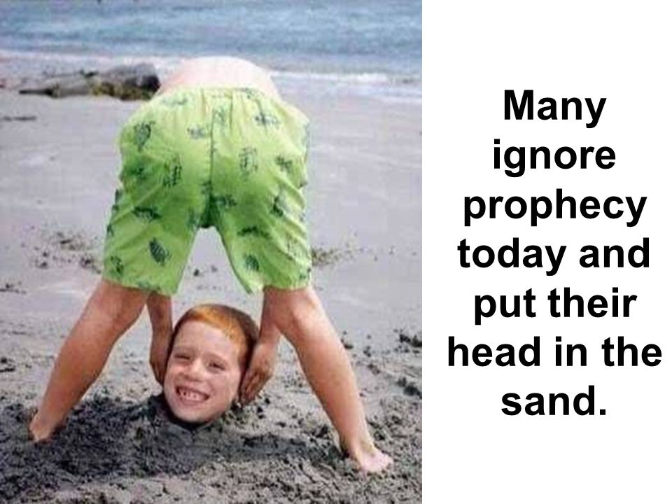 Many ignore prophecy today and put their head in the sand.