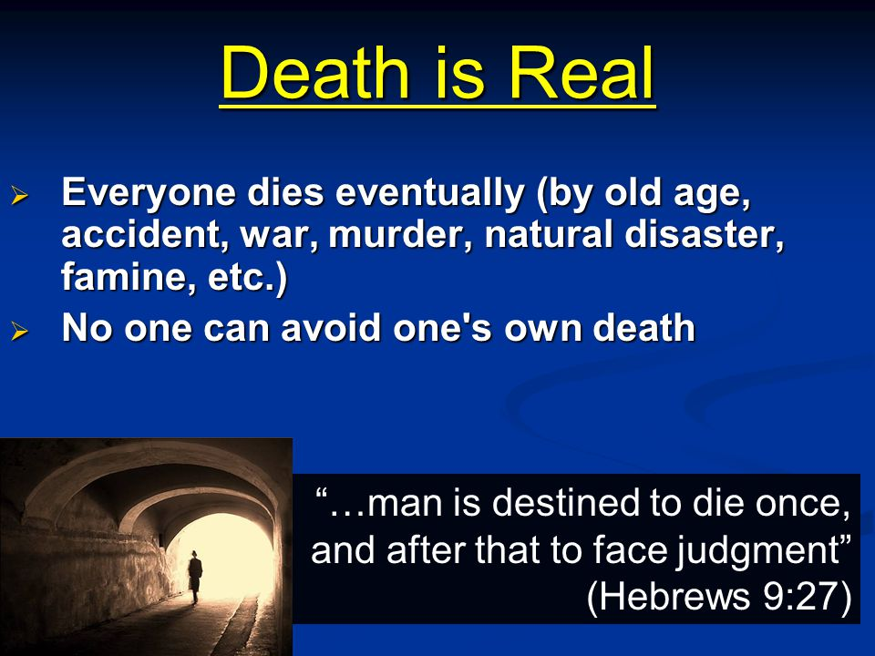 Death is Real Everyone dies eventually (by old age, accident, war, murder, natural disaster, famine, etc.)