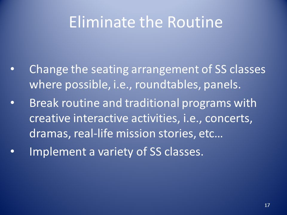 Eliminate the Routine Change the seating arrangement of SS classes where possible, i.e., roundtables, panels.