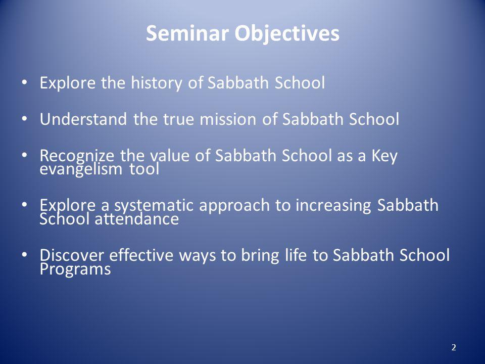 Seminar Objectives Explore the history of Sabbath School