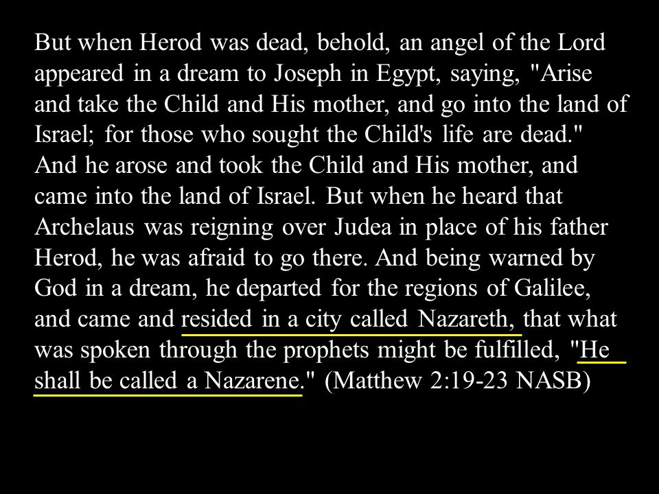 But when Herod was dead, behold, an angel of the Lord appeared in a dream to Joseph in Egypt, saying, Arise and take the Child and His mother, and go into the land of Israel; for those who sought the Child s life are dead. And he arose and took the Child and His mother, and came into the land of Israel.