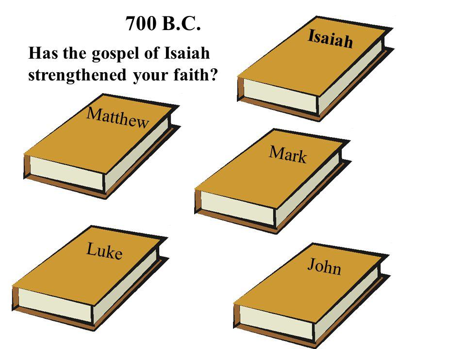 700 B.C. Isaiah Has the gospel of Isaiah strengthened your faith