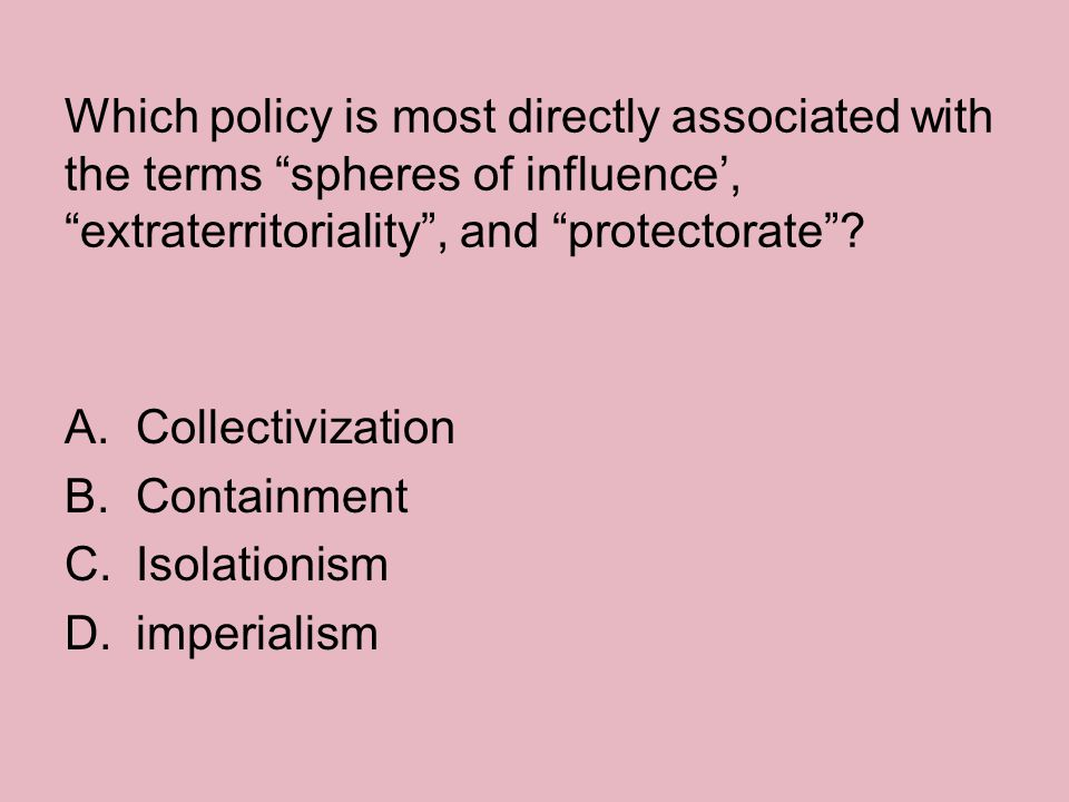 Which policy is most directly associated with the terms spheres of influence', extraterritoriality , and protectorate