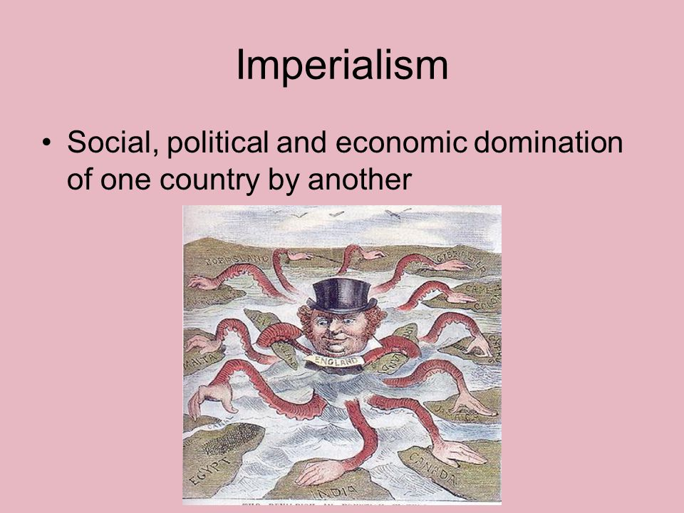 Imperialism Social, political and economic domination of one country by another