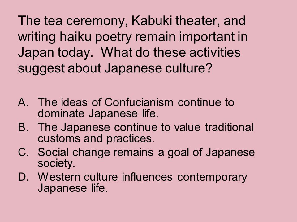 The tea ceremony, Kabuki theater, and writing haiku poetry remain important in Japan today. What do these activities suggest about Japanese culture