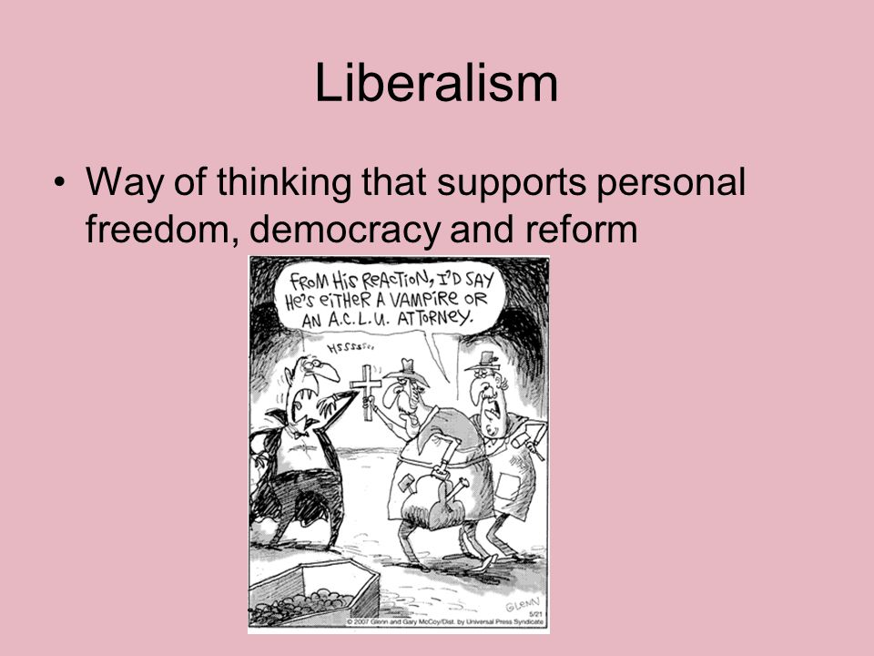 Liberalism Way of thinking that supports personal freedom, democracy and reform