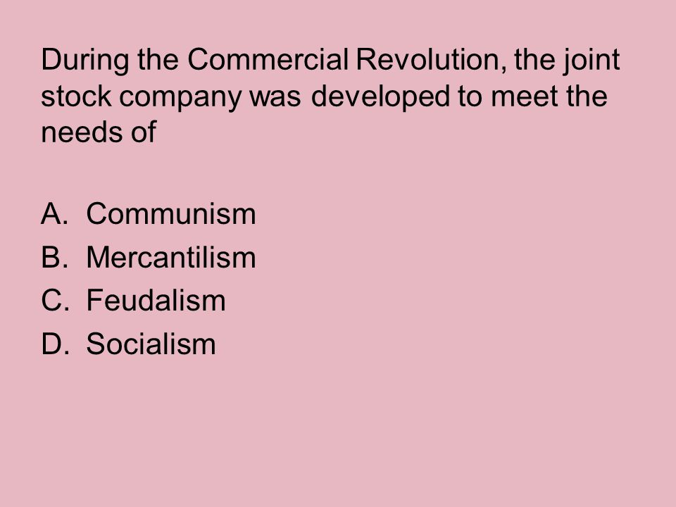 During the Commercial Revolution, the joint stock company was developed to meet the needs of