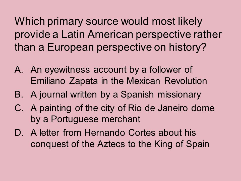 Which primary source would most likely provide a Latin American perspective rather than a European perspective on history