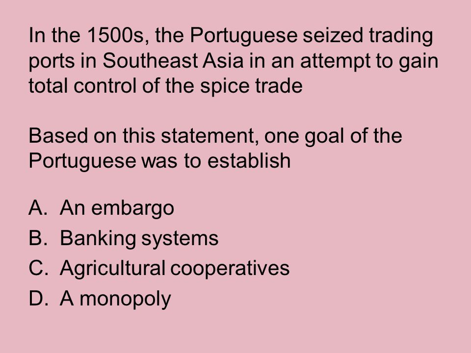 In the 1500s, the Portuguese seized trading ports in Southeast Asia in an attempt to gain total control of the spice trade Based on this statement, one goal of the Portuguese was to establish