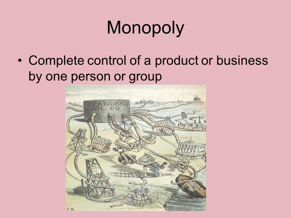 Monopoly Complete control of a product or business by one person or group