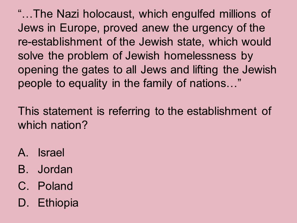…The Nazi holocaust, which engulfed millions of Jews in Europe, proved anew the urgency of the re-establishment of the Jewish state, which would solve the problem of Jewish homelessness by opening the gates to all Jews and lifting the Jewish people to equality in the family of nations… This statement is referring to the establishment of which nation