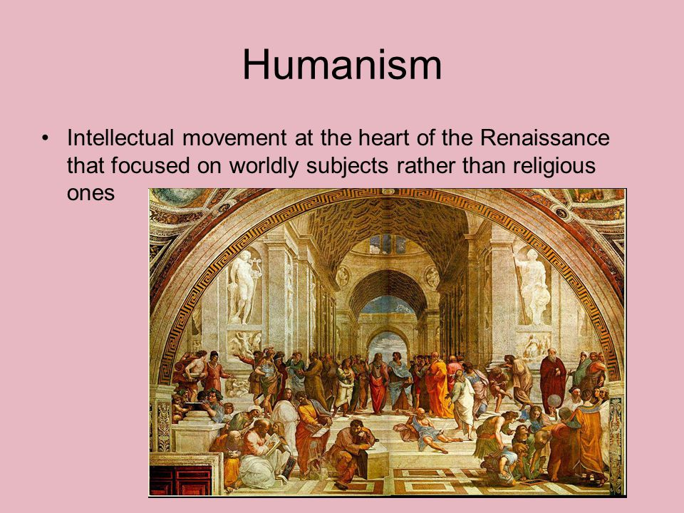 Humanism Intellectual movement at the heart of the Renaissance that focused on worldly subjects rather than religious ones.