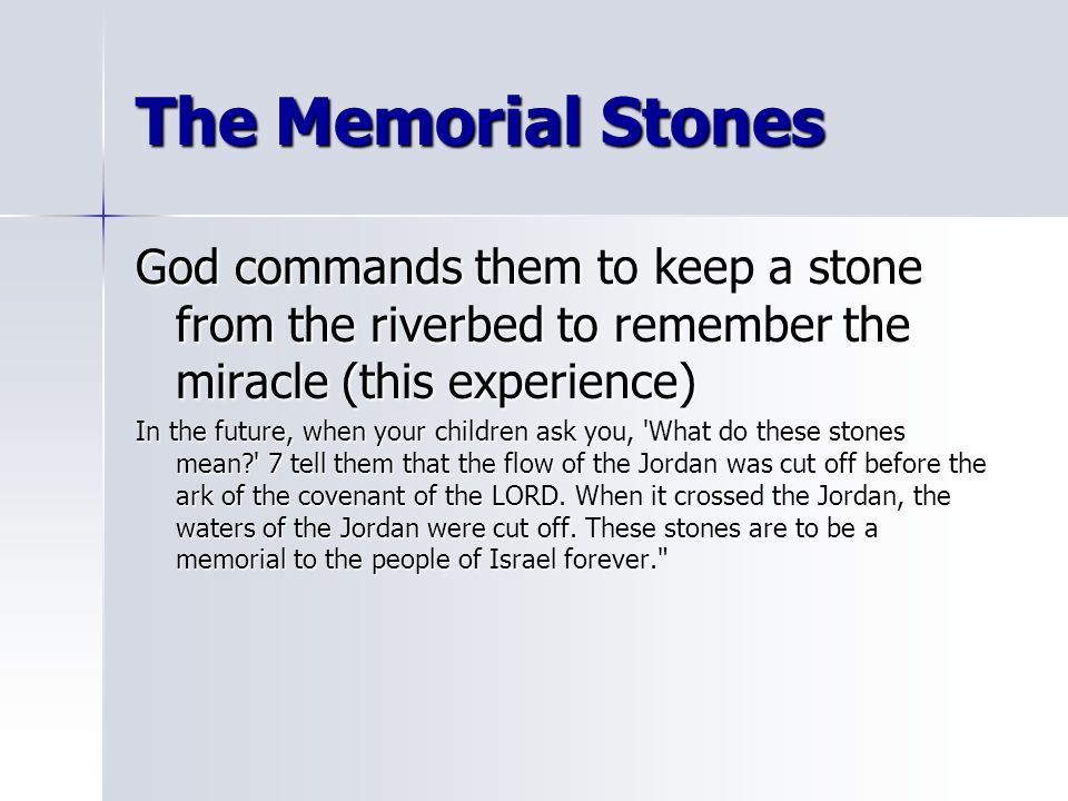 The Memorial Stones God commands them to keep a stone from the riverbed to remember the miracle (this experience)