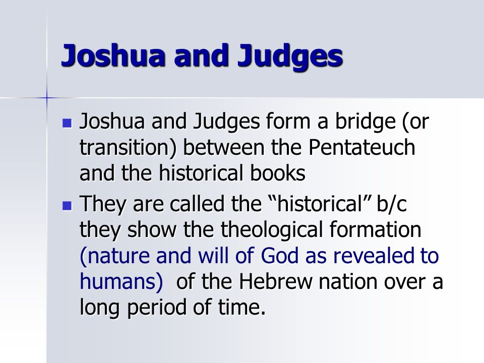 Joshua and Judges Joshua and Judges form a bridge (or transition) between the Pentateuch and the historical books.
