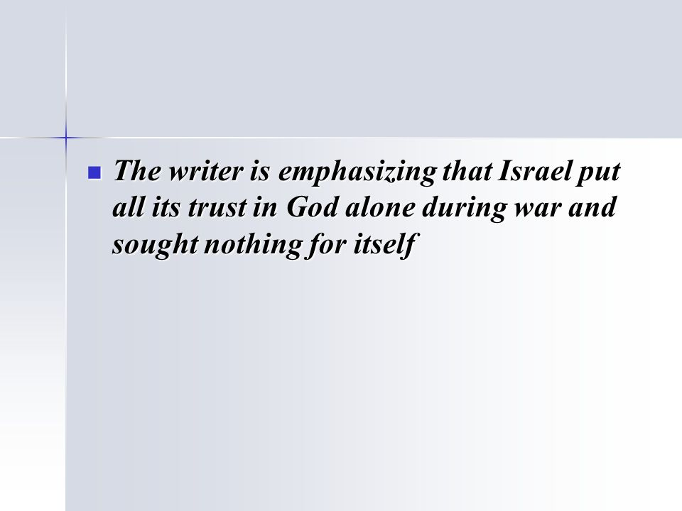 The writer is emphasizing that Israel put all its trust in God alone during war and sought nothing for itself