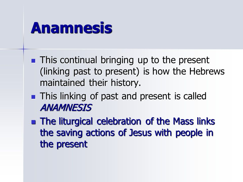 Anamnesis This continual bringing up to the present (linking past to present) is how the Hebrews maintained their history.