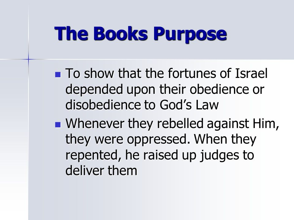 The Books Purpose To show that the fortunes of Israel depended upon their obedience or disobedience to God's Law.