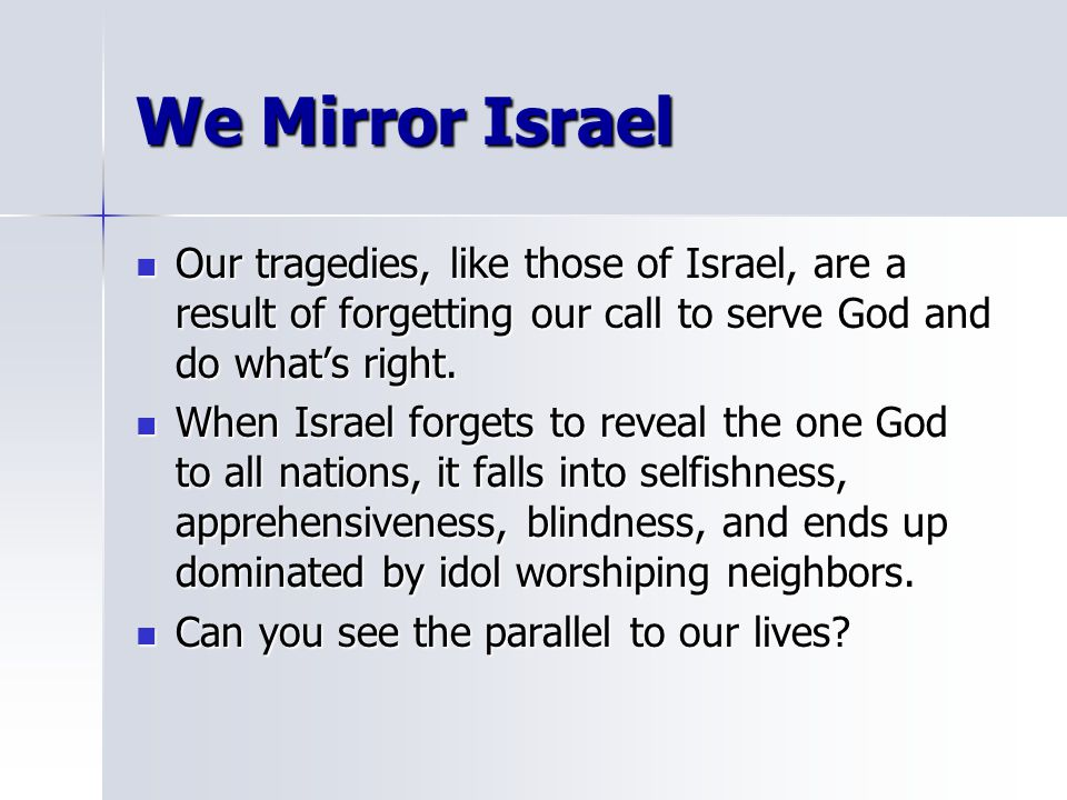 We Mirror Israel Our tragedies, like those of Israel, are a result of forgetting our call to serve God and do what's right.