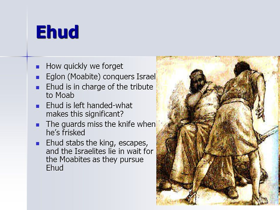 Ehud How quickly we forget Eglon (Moabite) conquers Israel