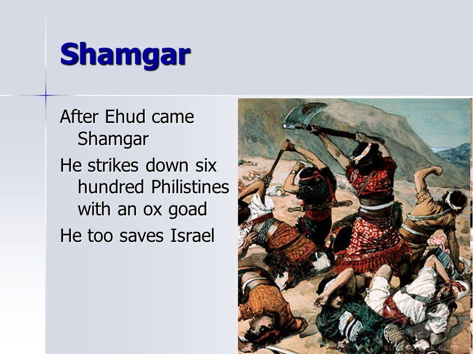 Shamgar After Ehud came Shamgar