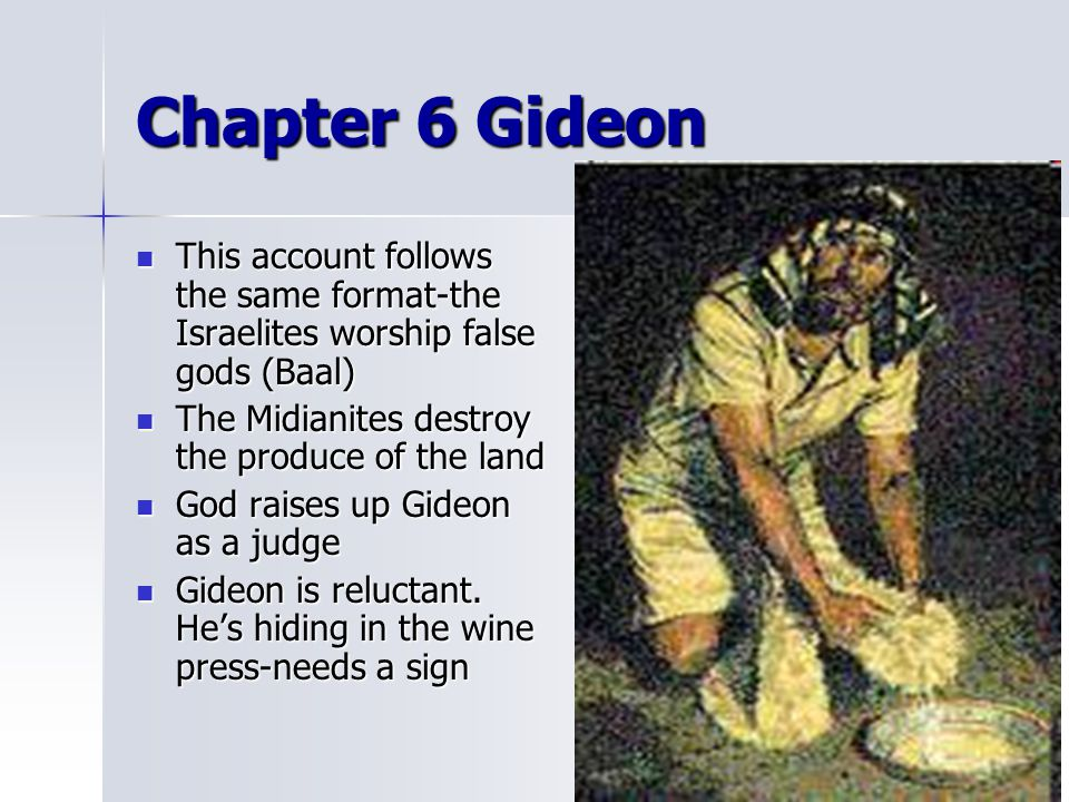 Chapter 6 Gideon This account follows the same format-the Israelites worship false gods (Baal) The Midianites destroy the produce of the land.