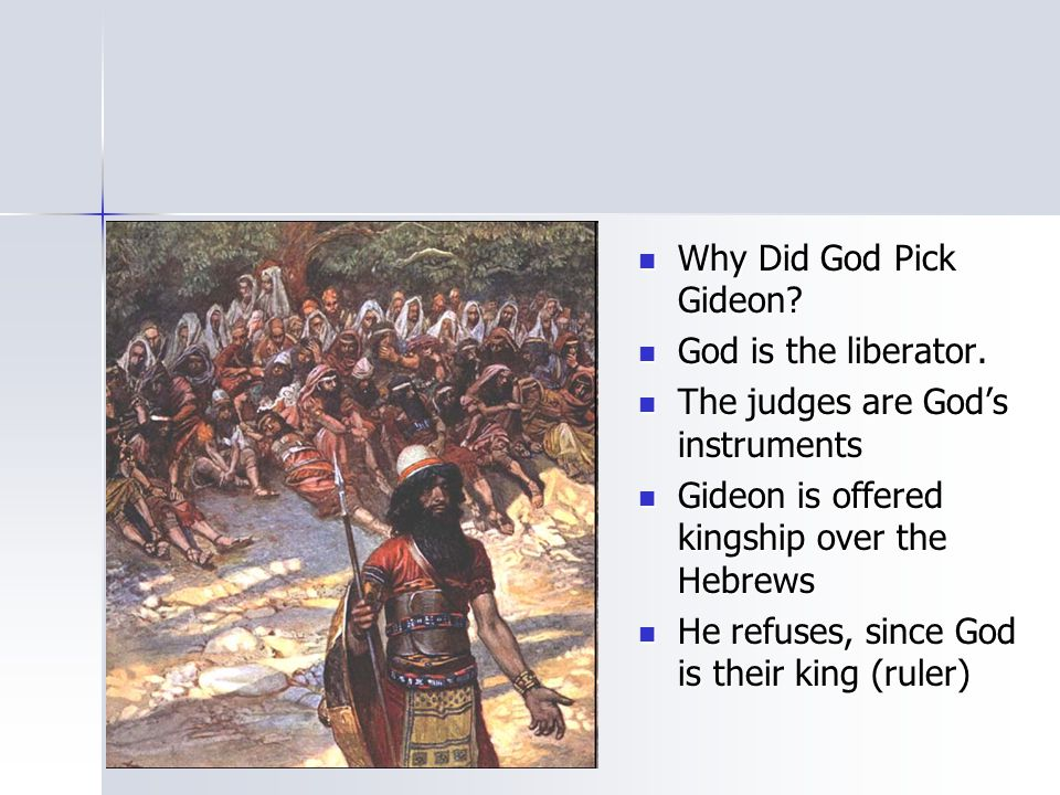 Why Did God Pick Gideon God is the liberator. The judges are God's instruments. Gideon is offered kingship over the Hebrews.