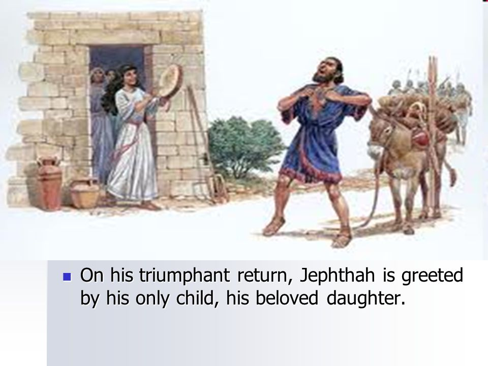 On his triumphant return, Jephthah is greeted by his only child, his beloved daughter.