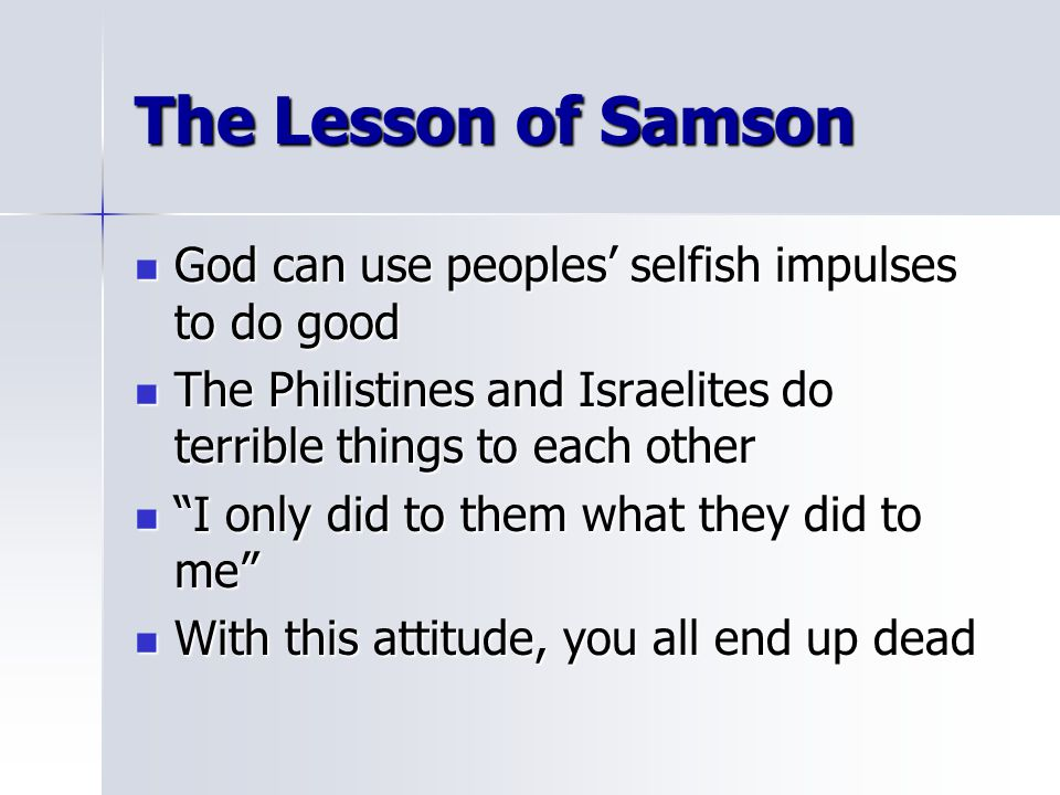 The Lesson of Samson God can use peoples' selfish impulses to do good