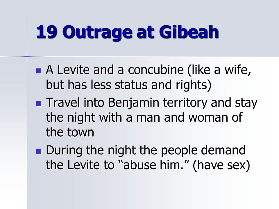 19 Outrage at Gibeah A Levite and a concubine (like a wife, but has less status and rights)